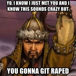 genghis khan - Yo, I know I just met you and I know this sounds crazy but you gonna git raped
