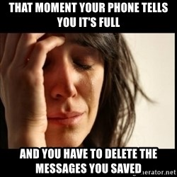 First World Problems - That moment your phone tells you it's full and you have to delete the messages you saved