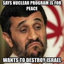 ahmadinejad - says nuclear program is for peace wants to destroy israel