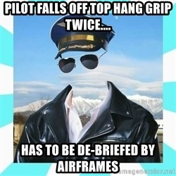 Pilot - PILOT FALLS OFF TOP HANG GRIP TWICE.... HAS TO BE DE-BRIEFED BY AIRFRAMES