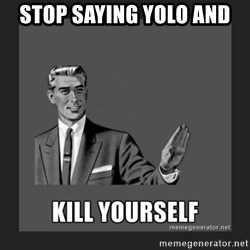 kill yourself guy - Stop saying Yolo and