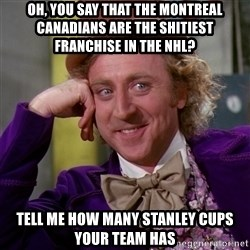 Willy Wonka - Oh, you say that the montreal canadians are the shitiest franchise in the nhl? Tell me how many stanley cups your team has