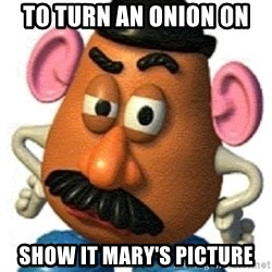 mr potato head - To turn an onion on show it mary's picture