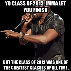 Kanye West - yo class of 2013, imma let you finish but the class of 2012 was one of the greatest classes of all time