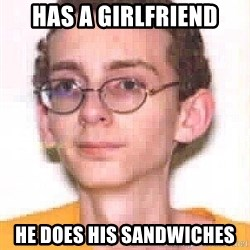 Loser Boy - has a girlfriend he does his sandwiches