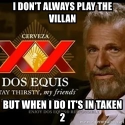 Dos Equis Man - i doN't always play the villan but when i do it's in taken 2