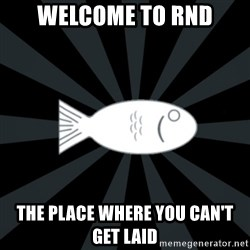 rNd fish - welcome to rnd the place where you can't get laid