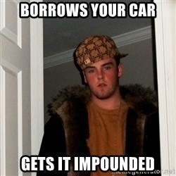 Scumbag Steve - borrows your car gets it impounded