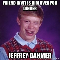 Bad Luck Brian - Friend invites him over for dinner jeffrey dahmer