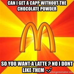 Maccas Meme - Can i get a capp without the chocolate powder so you want a latte ? no I dont like them  -.-'