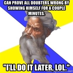 "God - Can prove all doubters wrong by showing himself for a couple minutes. ""I'll do it later, LOL."""