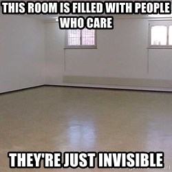empty room2 - THIS ROOM IS FILLED WITH PEOPLE WHO CARE THEY're just invisible