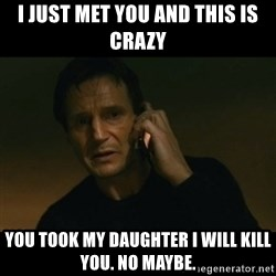 liam neeson taken - i just met you and this is crazy you took my daughter i will kill you. no maybe.