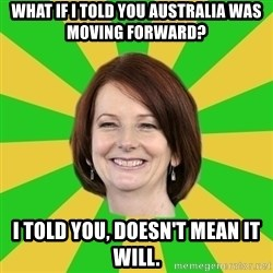 Julia Gillard - WHAT IF I TOLD YOU AUSTRALIA WAS MOVING FORWARD?  I TOLD YOU, DOESN'T MEAN IT WILL.