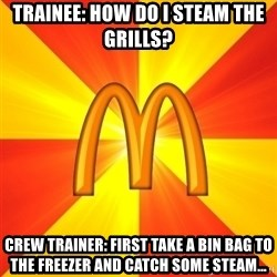 Maccas Meme - Trainee: How do I steam the grills? Crew Trainer: First take a bin bag to the freezer and catch some steam...