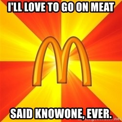 Maccas Meme - i'll love to go on meat said knowone, ever.