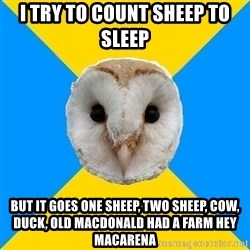 Bipolar Owl - I try TO COUNT SHEEP TO SLEEP BUT IT GOES ONE SHEEP, TWO SHEEP, COW, DUCK, OLD MACDONALD HAD A FARM HEY MACARENA