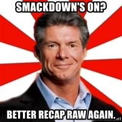 Vince McMahon Logic - SMACKDOWN'S ON? BETTER RECAP RAW AGAIN.
