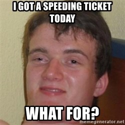 10guy - I got a speeding ticket today What for?