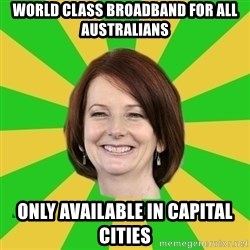 Julia Gillard - World class broadband for all australians only available in capital cities
