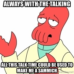 Why not zoidberg? - always with the talking all this talk time could be used to make me a sammich
