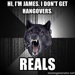 flniuydl - HI, I'M JAMES. I DON'T GET HANGOVERS. REALS