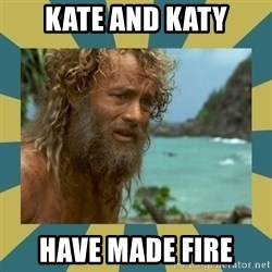 Castaway Hanks - kate and katy have made fire