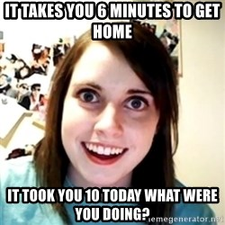 obsessed girlfriend - IT TAKES YOU 6 MINUTES TO GET HOME  IT TOOK YOU 10 TODAY WHAT WERE YOU DOING?