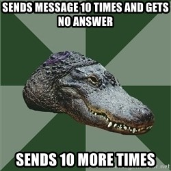 Aspie Alligator - sends message 10 times and gets no answer sends 10 more times