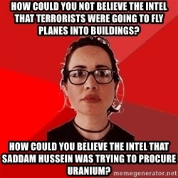 Liberal Douche Garofalo - How could you not believe the intel that terrorists were going to fly planes into buildings? How could you believe the intel that saddam hussein was trying to procure uranium?