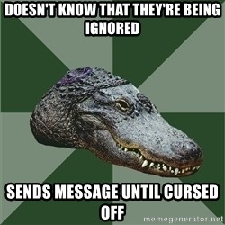 Aspie Alligator - Doesn't know that they're being ignored Sends message until cursed off