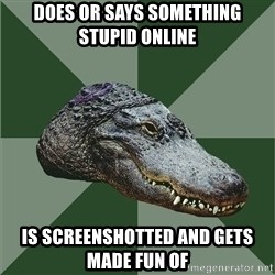 Aspie Alligator - does or says something stupid online is screenshotted and gets made fun of
