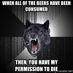 flniuydl - WHEN ALL OF THE BEERS HAVE BEEN CONSUMED THEN, YOU HAVE MY PERMISSION TO DIE