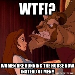 BeastGuy - WTF!? Women are running the house now instead of men!!