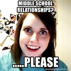 obsessed girlfriend - middle school relationships? .....please