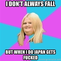 Fat Girl - I don't always fall but when i do japan gets fucked