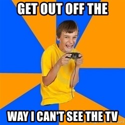 Annoying Gamer Kid - GET OUT OFF THE WAY I CAN'T SEE THE TV