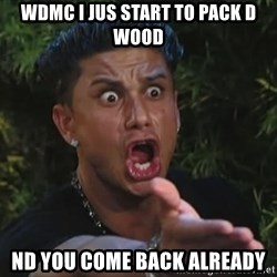 Flippinpauly - wdmc i jus start to pack d wood nd you come back already