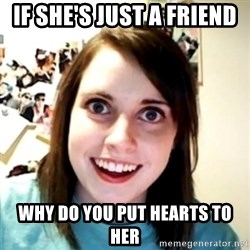 obsessed girlfriend - IF SHE'S JUST A FRIEND  WHY DO YOU PUT HEARTS TO HER