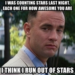 forrest gump - i was counting stars last night. each one for how awesome you are i think i run out of stars