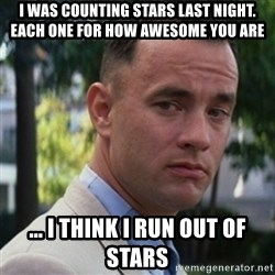 forrest gump - i was counting stars last night. each one for how awesome you are ... i think i run out of stars