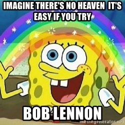 Imagination - Imagine there's no Heaven  It's easy if you try  Bob lennon
