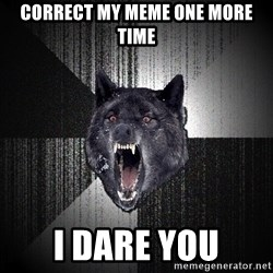 flniuydl - CORRECT MY MEME ONE MORE TIME I DARE YOU