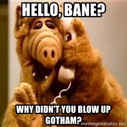 Inappropriate Alf - hello, bane? why didn't you blow up gotham?