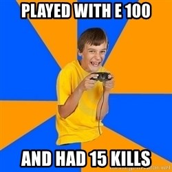 Annoying Gamer Kid - Played with e 100 and had 15 kills