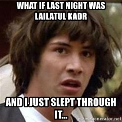Conspiracy Keanu - what if last night was lailatul kadr and i just slept through it...