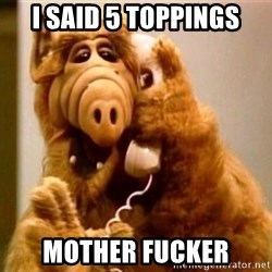 Inappropriate Alf - i said 5 toppings mother fucker