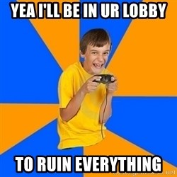 Annoying Gamer Kid - YEA I'LL BE IN UR LOBBY TO RUIN EVERYTHING