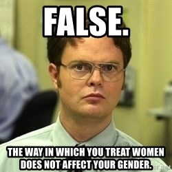 Dwight Schrute - false. the way in which you treat women does not affect your gender.