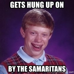 Bad Luck Brian - Gets hung up on by the samaritans